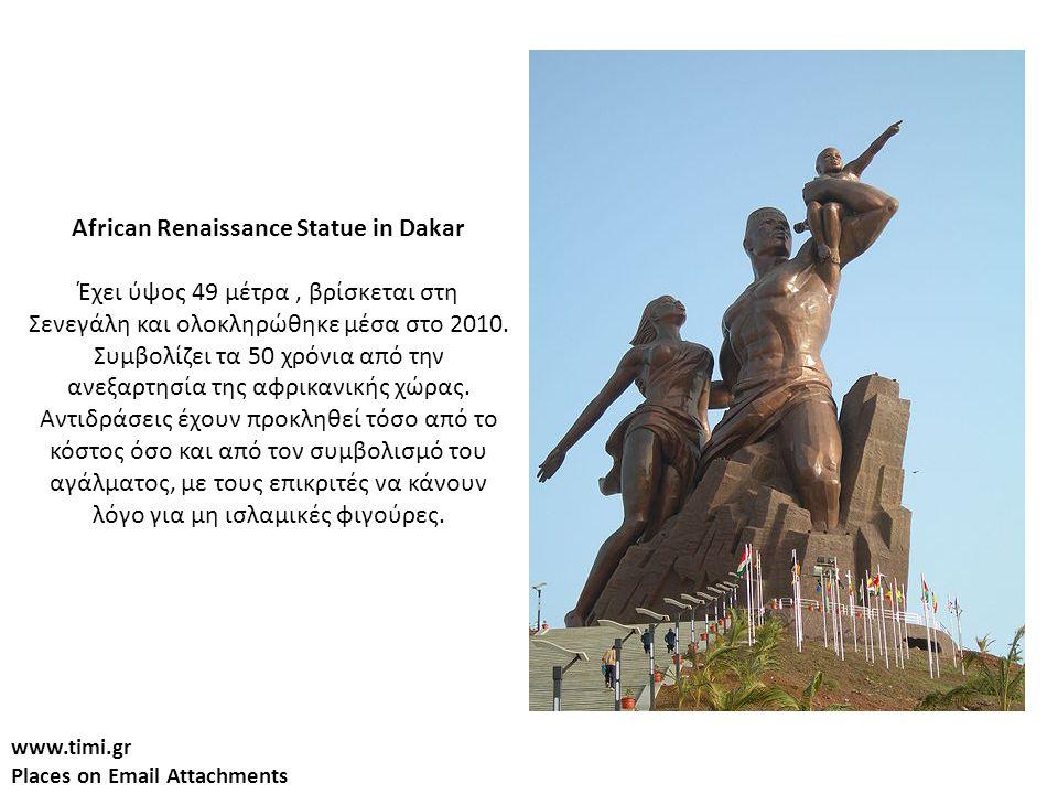www.timi.gr Places on Email Attachments African Renaissance Statue in Dakar Έχει ύψος 49 μέτρα, βρίσκεται στη Σενεγάλη και ολοκληρώθηκε μέσα στο 2010.