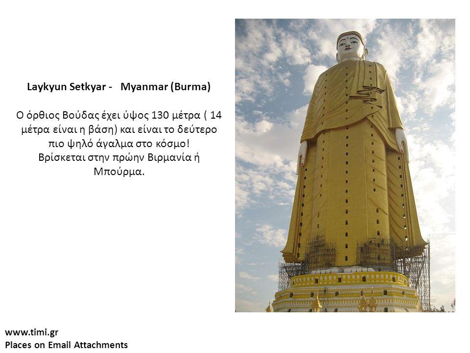 www.timi.gr Places on Email Attachments Laykyun Setkyar - Myanmar (Burma) Ο όρθιος Βούδας έχει ύψος 130 μέτρα ( 14 μέτρα είναι η βάση) και είναι το δεύτερο πιο ψηλό άγαλμα στο κόσμο.