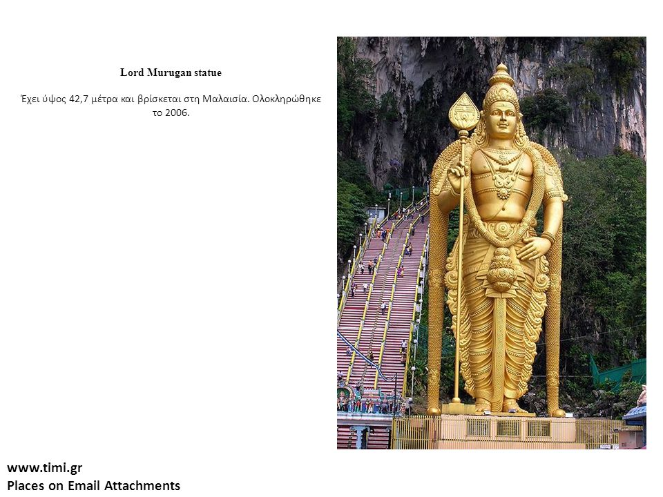 www.timi.gr Places on Email Attachments Lord Murugan statue Έχει ύψος 42,7 μέτρα και βρίσκεται στη Μαλαισία. Ολοκληρώθηκε το 2006.