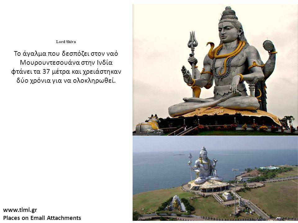 www.timi.gr Places on Email Attachments Lord Shiva Το άγαλμα που δεσπόζει στον ναό Μουρουντεσουάνα στην Ινδία φτάνει τα 37 μέτρα και χρειάστηκαν δύο χρόνια για να ολοκληρωθεί.