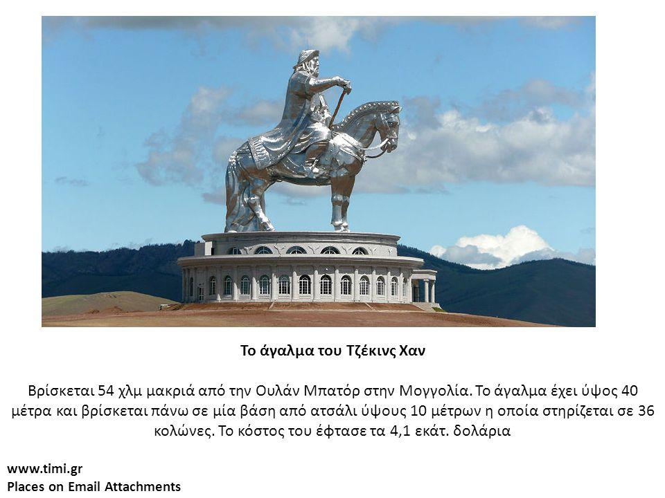 www.timi.gr Places on Email Attachments Το άγαλμα του Τζέκινς Χαν Βρίσκεται 54 χλμ μακριά από την Ουλάν Μπατόρ στην Μογγολία. Το άγαλμα έχει ύψος 40 μ