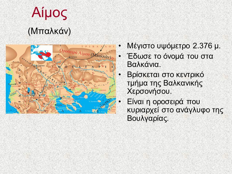 Αίμος (Μπαλκάν) Μέγιστο υψόμετρο 2.376 μ.Έδωσε το όνομά του στα Βαλκάνια.