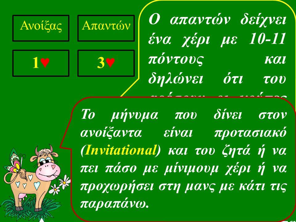 Ο απαντών δείχνει ένα χέρι με 10-11 πόντους και δηλώνει ότι του αρέσουν οι κούπες σαν χρώμα για ατού ΑνοίξαςΑπαντών 1♥1♥ 3♥3♥ Αυτή η αγορά ονομάζεται Κατιούσα και ο απαντών μπορεί να επιλέξει όποιο χρώμα θέλει σαν χρώμα των ατού στο επίπεδο δύο.