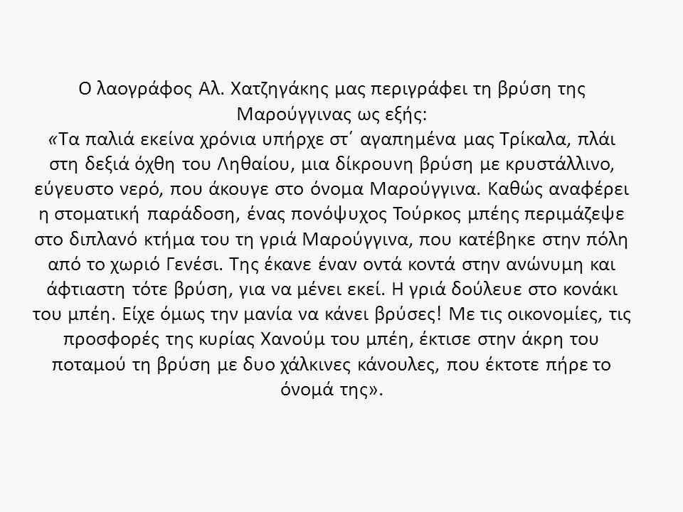 Ο λαογράφος Αλ. Χατζηγάκης μας περιγράφει τη βρύση της Μαρούγγινας ως εξής: «Τα παλιά εκείνα χρόνια υπήρχε στ΄ αγαπημένα μας Τρίκαλα, πλάι στη δεξιά ό