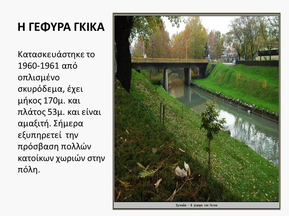 Η ΓΕΦΥΡΑ ΓΚΙΚΑ Κατασκευάστηκε το 1960-1961 από οπλισμένο σκυρόδεμα, έχει μήκος 170μ. και πλάτος 53μ. και είναι αμαξιτή. Σήμερα εξυπηρετεί την πρόσβαση