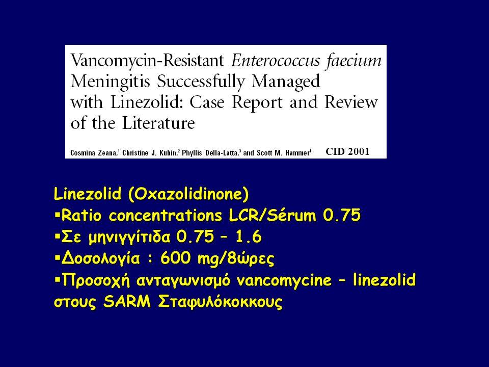 CID 2001 Linezolid (Oxazolidinone)  Ratio concentrations LCR/Sérum 0.75  Σε μηνιγγίτιδα 0.75 – 1.6  Δοσολογία : 600 mg/8ώρες  Προσοχή ανταγωνισμό vancomycine – linezolid στους SARM Σταφυλόκοκκους