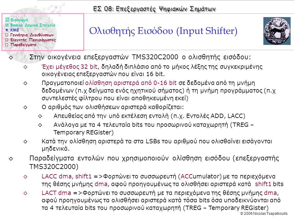 ΕΣ 08: Επεξεργαστές Ψηφιακών Σημάτων © 2006 Nicolas Tsapatsoulis Ολισθητής Εισόδου (Input Shifter) ◊Στην οικογένεια επεξεργαστών TMS320C2000 ο ολισθητής εισόδου: ◊Έχει μέγεθος 32 bit, δηλαδή διπλάσιο από το μήκος λέξης της συγκεκριμένης οικογένειας επεξεργαστών που είναι 16 bit.