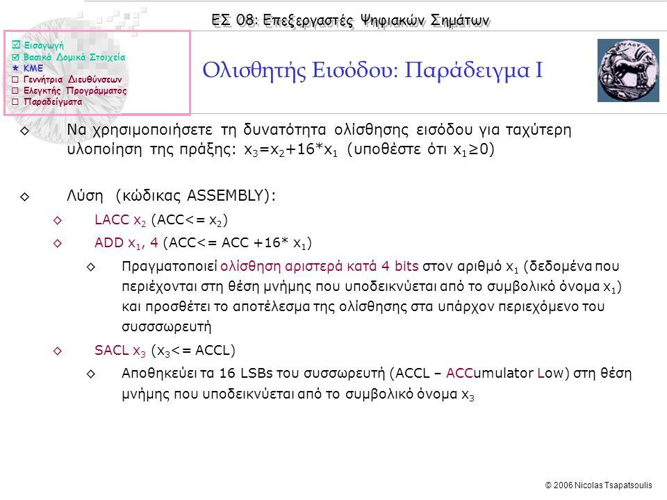 ΕΣ 08: Επεξεργαστές Ψηφιακών Σημάτων © 2006 Nicolas Tsapatsoulis Ολισθητής Εισόδου: Παράδειγμα I ◊Να χρησιμοποιήσετε τη δυνατότητα ολίσθησης εισόδου για ταχύτερη υλοποίηση της πράξης: x 3 =x 2 +16*x 1 (υποθέστε ότι x 1 ≥0) ◊Λύση (κώδικας ASSEMBLY): ◊LACC x 2 (ACC<= x 2 ) ◊ADD x 1, 4 (ACC<= ACC +16* x 1 ) ◊Πραγματοποιεί ολίσθηση αριστερά κατά 4 bits στον αριθμό x 1 (δεδομένα που περιέχονται στη θέση μνήμης που υποδεικνύεται από το συμβολικό όνομα x 1 ) και προσθέτει το αποτέλεσμα της ολίσθησης στα υπάρχον περιεχόμενο του συσσσωρευτή ◊SACL x 3 (x 3 <= ACCL) ◊Αποθηκεύει τα 16 LSBs του συσσωρευτή (ACCL – ACCumulator Low) στη θέση μνήμης που υποδεικνύεται από το συμβολικό όνομα x 3  Εισαγωγή  Βασικά Δομικά Στοιχεία  ΚΜΕ  Γεννήτρια Διευθύνσεων  Ελεγκτής Προγράμματος  Παραδείγματα