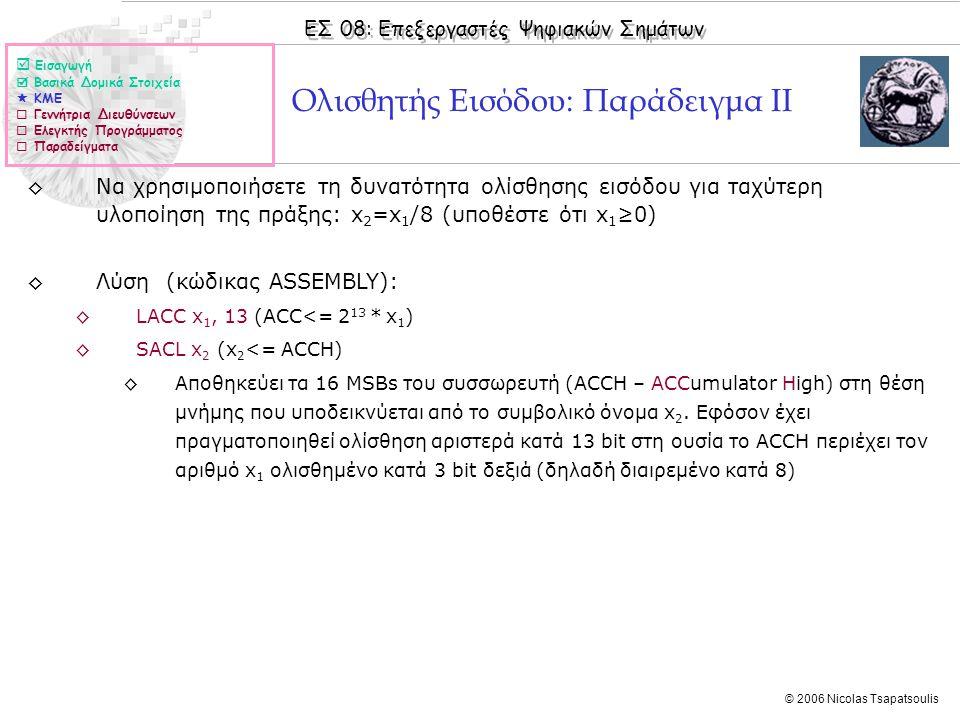 ΕΣ 08: Επεξεργαστές Ψηφιακών Σημάτων © 2006 Nicolas Tsapatsoulis Ολισθητής Εισόδου: Παράδειγμα ΙI ◊Να χρησιμοποιήσετε τη δυνατότητα ολίσθησης εισόδου για ταχύτερη υλοποίηση της πράξης: x 2 =x 1 /8 (υποθέστε ότι x 1 ≥0) ◊Λύση (κώδικας ASSEMBLY): ◊LACC x 1, 13 (ACC<= 2 13 * x 1 ) ◊SACL x 2 (x 2 <= ACCH) ◊Αποθηκεύει τα 16 MSBs του συσσωρευτή (ACCH – ACCumulator High) στη θέση μνήμης που υποδεικνύεται από το συμβολικό όνομα x 2.