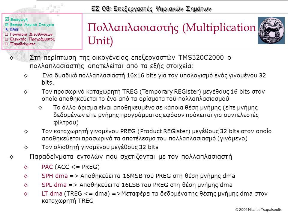 ΕΣ 08: Επεξεργαστές Ψηφιακών Σημάτων © 2006 Nicolas Tsapatsoulis Πολλαπλασιαστής (Multiplication Unit) ◊Στη περίπτωση της οικογένειας επεξεργαστών TMS320C2000 ο πολλαπλασιαστής αποτελείται από τα εξής στοιχεία: ◊Ένα δυαδικό πολλαπλασιαστή 16x16 bits για τον υπολογισμό ενός γινομένου 32 bits.
