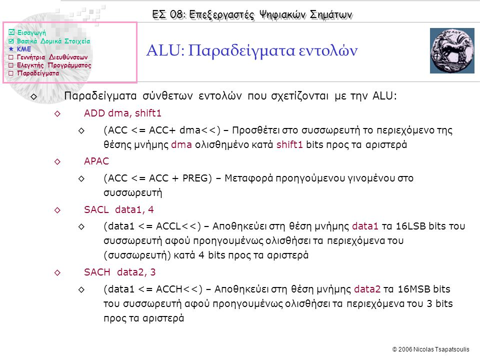 ΕΣ 08: Επεξεργαστές Ψηφιακών Σημάτων © 2006 Nicolas Tsapatsoulis ALU: Παραδείγματα εντολών ◊Παραδείγματα σύνθετων εντολών που σχετίζονται με την ALU: ◊ADD dma, shift1 ◊(ACC <= ACC+ dma<<) – Προσθέτει στο συσσωρευτή το περιεχόμενο της θέσης μνήμης dma ολισθημένο κατά shift1 bits προς τα αριστερά ◊APAC ◊(ACC <= ACC + PREG) – Μεταφορά προηγούμενου γινομένου στο συσσωρευτή ◊SACL data1, 4 ◊(data1 <= ACCL<<) – Αποθηκεύει στη θέση μνήμης data1 τα 16LSB bits του συσσωρευτή αφού προηγουμένως ολισθήσει τα περιεχόμενα του (συσσωρευτή) κατά 4 bits προς τα αριστερά ◊SACH data2, 3 ◊(data1 <= ACCH<<) – Αποθηκεύει στη θέση μνήμης data2 τα 16MSB bits του συσσωρευτή αφού προηγουμένως ολισθήσει τα περιεχόμενα του 3 bits προς τα αριστερά  Εισαγωγή  Βασικά Δομικά Στοιχεία  ΚΜΕ  Γεννήτρια Διευθύνσεων  Ελεγκτής Προγράμματος  Παραδείγματα