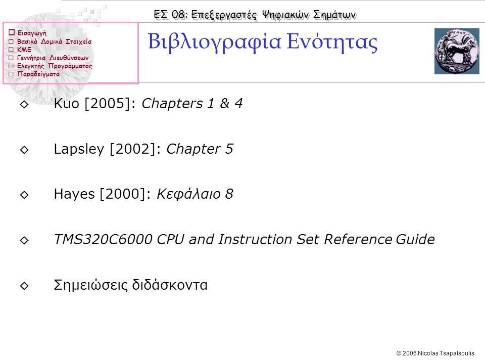 ΕΣ 08: Επεξεργαστές Ψηφιακών Σημάτων © 2006 Nicolas Tsapatsoulis  Εισαγωγή  Βασικά Δομικά Στοιχεία  ΚΜΕ  Γεννήτρια Διευθύνσεων  Ελεγκτής Προγράμματος  Παραδείγματα ◊Kuo [2005]: Chapters 1 & 4 ◊Lapsley [2002]: Chapter 5 ◊Hayes [2000]: Κεφάλαιo 8 ◊TMS320C6000 CPU and Instruction Set Reference Guide ◊Σημειώσεις διδάσκοντα Βιβλιογραφία Ενότητας
