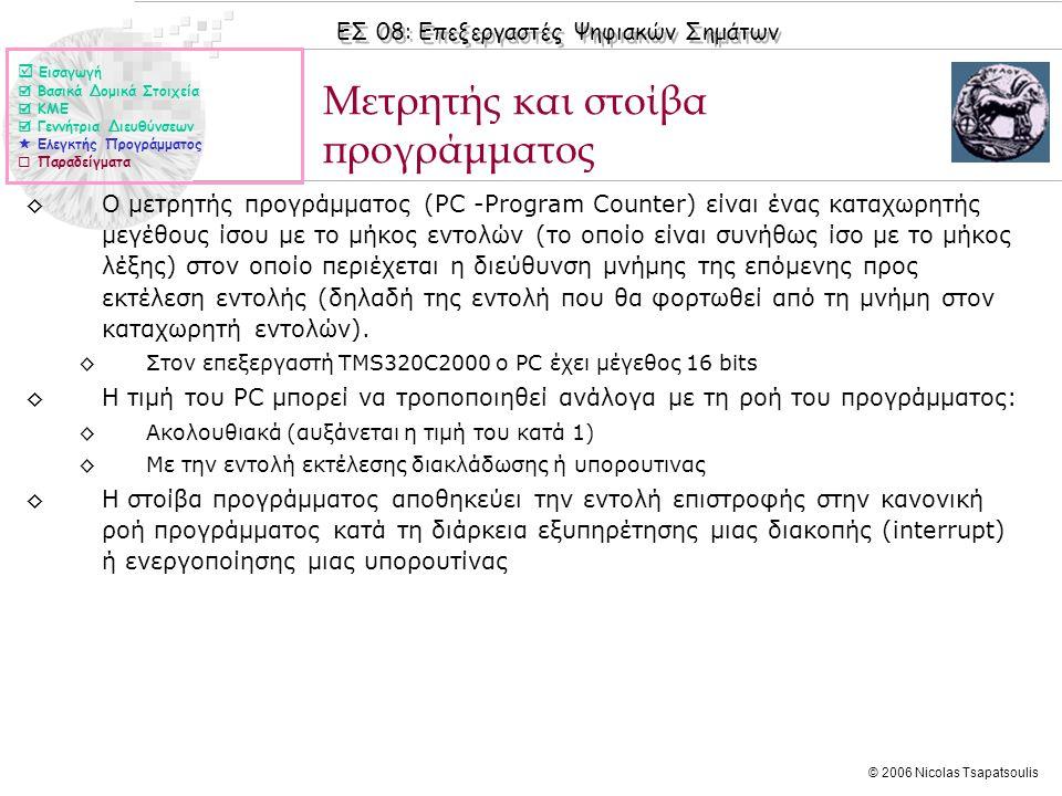 ΕΣ 08: Επεξεργαστές Ψηφιακών Σημάτων © 2006 Nicolas Tsapatsoulis ◊Ο μετρητής προγράμματος (PC -Program Counter) είναι ένας καταχωρητής μεγέθους ίσου με το μήκος εντολών (το οποίο είναι συνήθως ίσο με το μήκος λέξης) στον οποίο περιέχεται η διεύθυνση μνήμης της επόμενης προς εκτέλεση εντολής (δηλαδή της εντολή που θα φορτωθεί από τη μνήμη στον καταχωρητή εντολών).