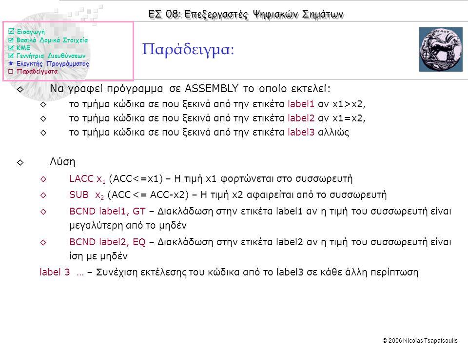 ΕΣ 08: Επεξεργαστές Ψηφιακών Σημάτων © 2006 Nicolas Tsapatsoulis Παράδειγμα: ◊Να γραφεί πρόγραμμα σε ASSEMBLY το οποίο εκτελεί: ◊το τμήμα κώδικα σε που ξεκινά από την ετικέτα label1 αν x1>x2, ◊το τμήμα κώδικα σε που ξεκινά από την ετικέτα label2 αν x1=x2, ◊το τμήμα κώδικα σε που ξεκινά από την ετικέτα label3 αλλιώς ◊Λύση ◊LACC x 1 (ACC<=x1) – Η τιμή x1 φορτώνεται στο συσσωρευτή ◊SUB x 2 (ACC <= ACC-x2) – Η τιμή x2 αφαιρείται από το συσσωρευτή ◊BCND label1, GT – Διακλάδωση στην ετικέτα label1 αν η τιμή του συσσωρευτή είναι μεγαλύτερη από το μηδέν ◊BCND label2, EQ – Διακλάδωση στην ετικέτα label2 αν η τιμή του συσσωρευτή είναι ίση με μηδέν label 3 … – Συνέχιση εκτέλεσης του κώδικα από το label3 σε κάθε άλλη περίπτωση  Εισαγωγή  Βασικά Δομικά Στοιχεία  ΚΜΕ  Γεννήτρια Διευθύνσεων  Ελεγκτής Προγράμματος  Παραδείγματα