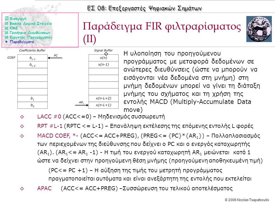ΕΣ 08: Επεξεργαστές Ψηφιακών Σημάτων © 2006 Nicolas Tsapatsoulis ◊Η υλοποίηση του προηγούμενου προγράμματος με μεταφορά δεδομένων σε ανώτερες διευθύνσεις (ώστε να μπορούν να εισάγονται νέα δεδομένα στη μνήμη) στη μνήμη δεδομένων μπορεί να γίνει τη διάταξη μνήμης του σχήματος και τη χρήση της εντολής MACD (Multiply-Accumulate Data move) Παράδειγμα FIR φιλτραρίσματος (ΙΙ) ◊LACC #0 (ACC<=0) – Μηδενισμός συσσωρευτή ◊RPT #L-1 (RPTC <= L-1) – Επανάληψη εκτέλεσης της επόμενης εντολής L φορές ◊MACD COEF, *- (ACC<= ACC+PREG), (PREG<= {PC}*{AR 1 }) – Πολλαπλασιασμός των περιεχομένων της διεύθυνσης που δείχνει ο PC και ο ενεργός καταχωρητής (AR 1 ).