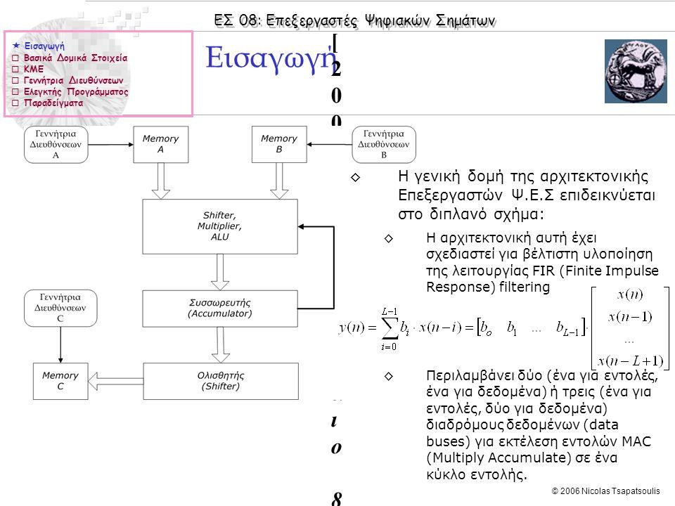 ΕΣ 08: Επεξεργαστές Ψηφιακών Σημάτων © 2006 Nicolas Tsapatsoulis Εισαγωγή Kuo [2005]: Chapters 1 & 4 Lapsley [2002]: Chapter 5 Hayes [2000]: Κεφάλαιo 8 TMS320C6000 CPU and Instruction Set Reference Guide [pdf] Kuo [2005]: Chapters 1 & 4 Lapsley [2002]: Chapter 5 Hayes [2000]: Κεφάλαιo 8 TMS320C6000 CPU and Instruction Set Reference Guide [pdf] ◊Η γενική δομή της αρχιτεκτονικής Επεξεργαστών Ψ.Ε.Σ επιδεικνύεται στο διπλανό σχήμα: ◊Η αρχιτεκτονική αυτή έχει σχεδιαστεί για βέλτιστη υλοποίηση της λειτουργίας FIR (Finite Impulse Response) filtering ◊Περιλαμβάνει δύο (ένα για εντολές, ένα για δεδομένα) ή τρεις (ένα για εντολές, δύο για δεδομένα) διαδρόμους δεδομένων (data buses) για εκτέλεση εντολών MAC (Multiply Accumulate) σε ένα κύκλο εντολής.
