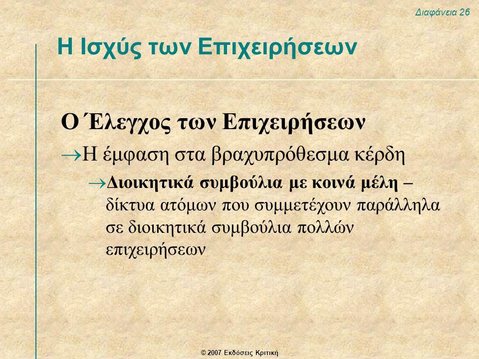 © 2007 Εκδόσεις Κριτική Διαφάνεια 26 Η Ισχύς των Επιχειρήσεων Ο Έλεγχος των Επιχειρήσεων  Η έμφαση στα βραχυπρόθεσμα κέρδη  Διοικητικά συμβούλια με