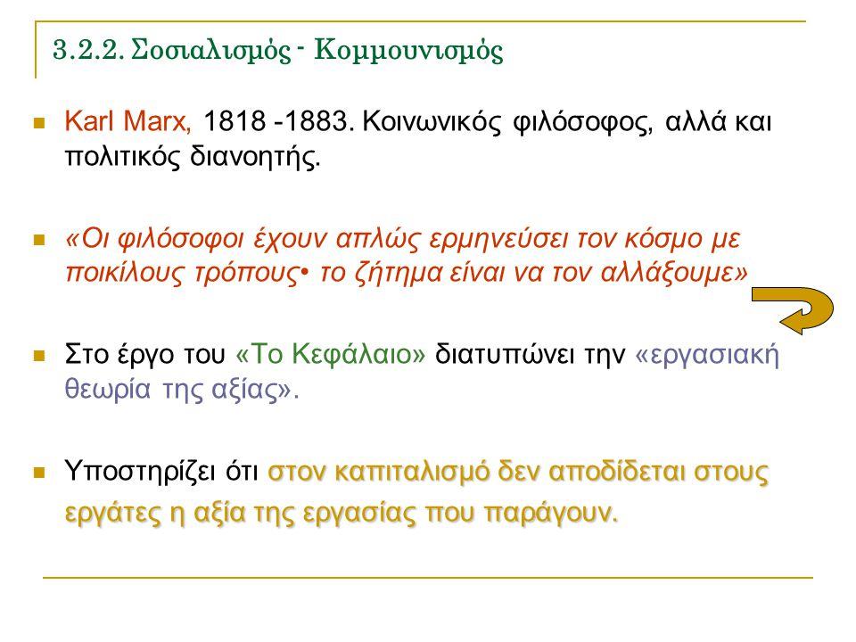 3.2.2. Σοσιαλισμός - Κομμουνισμός Karl Marx, 1818 -1883. Κοινωνικός φιλόσοφος, αλλά και πολιτικός διανοητής. «Οι φιλόσοφοι έχουν απλώς ερμηνεύσει τον