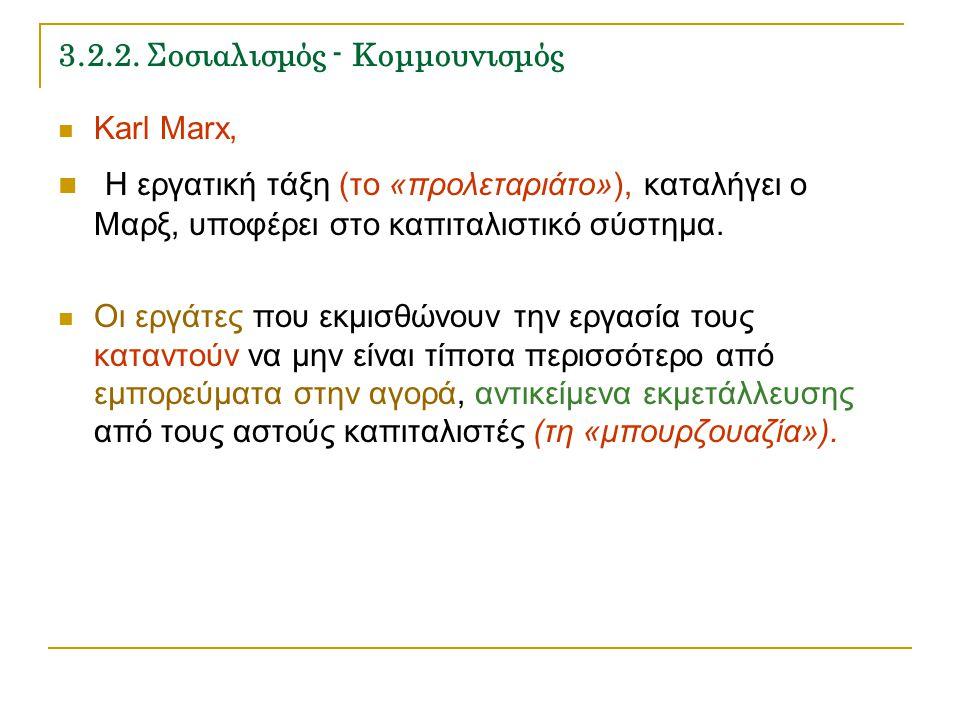 3.2.2. Σοσιαλισμός - Κομμουνισμός Karl Marx, Η εργατική τάξη (το «προλεταριάτο»), καταλήγει ο Μαρξ, υποφέρει στο καπιταλιστικό σύστημα. Οι εργάτες που