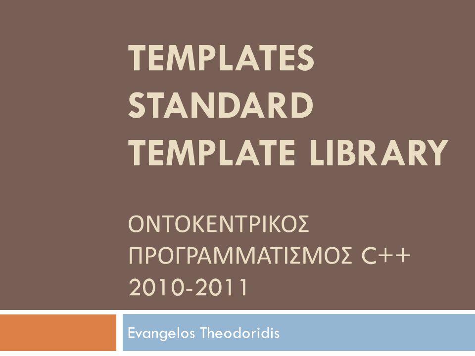 TEMPLATES STANDARD TEMPLATE LIBRARY ΟΝΤΟΚΕΝΤΡΙΚΟΣ ΠΡΟΓΡΑΜΜΑΤΙΣΜΟΣ C++ 2010-2011 Evangelos Theodoridis