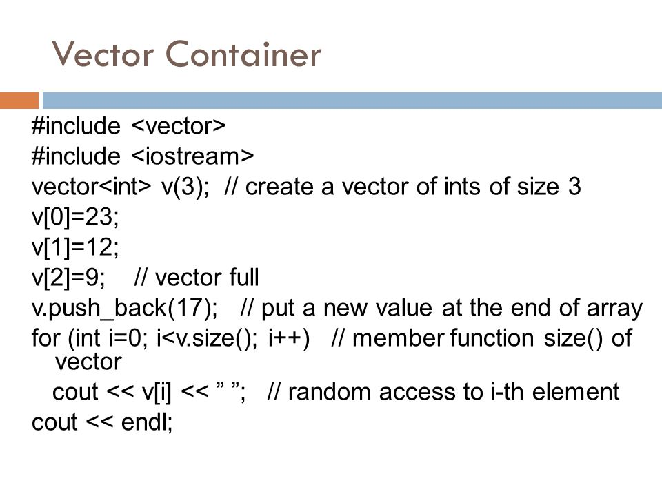 Vector Container #include vector v(3); // create a vector of ints of size 3 v[0]=23; v[1]=12; v[2]=9; // vector full v.push_back(17); // put a new val