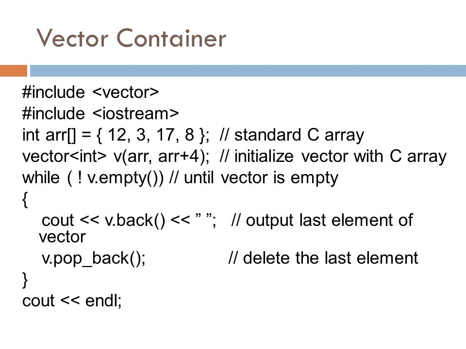 Vector Container #include int arr[] = { 12, 3, 17, 8 }; // standard C array vector v(arr, arr+4); // initialize vector with C array while ( ! v.empty(