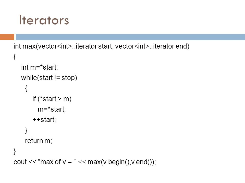 Iterators int max(vector ::iterator start, vector ::iterator end) { int m=*start; while(start != stop) { if (*start > m) m=*start; ++start; } return m