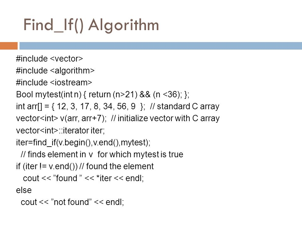 Find_If() Algorithm #include Bool mytest(int n) { return (n>21) && (n <36); }; int arr[] = { 12, 3, 17, 8, 34, 56, 9 }; // standard C array vector v(a
