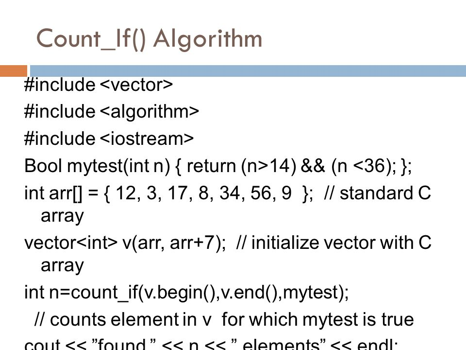 Count_If() Algorithm #include Bool mytest(int n) { return (n>14) && (n <36); }; int arr[] = { 12, 3, 17, 8, 34, 56, 9 }; // standard C array vector v(