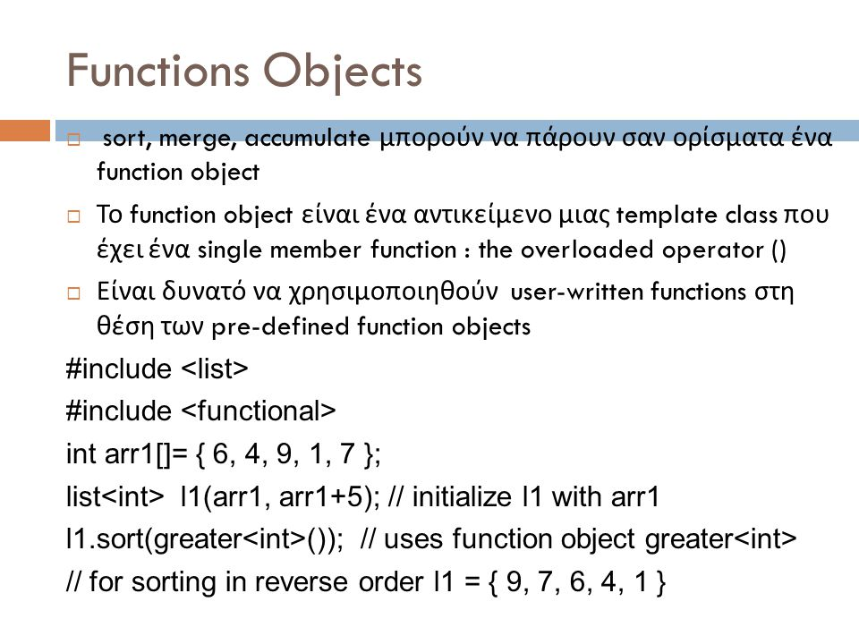 Functions Objects  sort, merge, accumulate μπορούν να πάρουν σαν ορίσματα ένα function object  Το function object είναι ένα αντικείμενο μιας template class που έχει ένα single member function : the overloaded operator ()  Είναι δυνατό να χρησιμοποιηθούν user-written functions στη θέση των pre-defined function objects #include int arr1[]= { 6, 4, 9, 1, 7 }; list l1(arr1, arr1+5); // initialize l1 with arr1 l1.sort(greater ()); // uses function object greater // for sorting in reverse order l1 = { 9, 7, 6, 4, 1 }