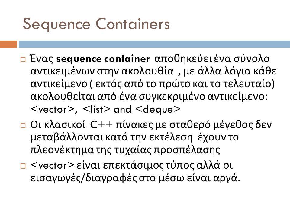 Sequence Containers  Ένας sequence container αποθηκεύει ένα σύνολο αντικειμένων στην ακολουθία, με άλλα λόγια κάθε αντικείμενο ( εκτός από το πρώτο και το τελευταίο ) ακολουθείται από ένα συγκεκριμένο αντικείμενο :, and  Οι κλασικοί C++ πίνακες με σταθερό μέγεθος δεν μεταβάλλονται κατά την εκτέλεση έχουν το πλεονέκτημα της τυχαίας προσπέλασης  είναι επεκτάσιμος τύπος αλλά οι εισαγωγές / διαγραφές στο μέσω είναι αργά.