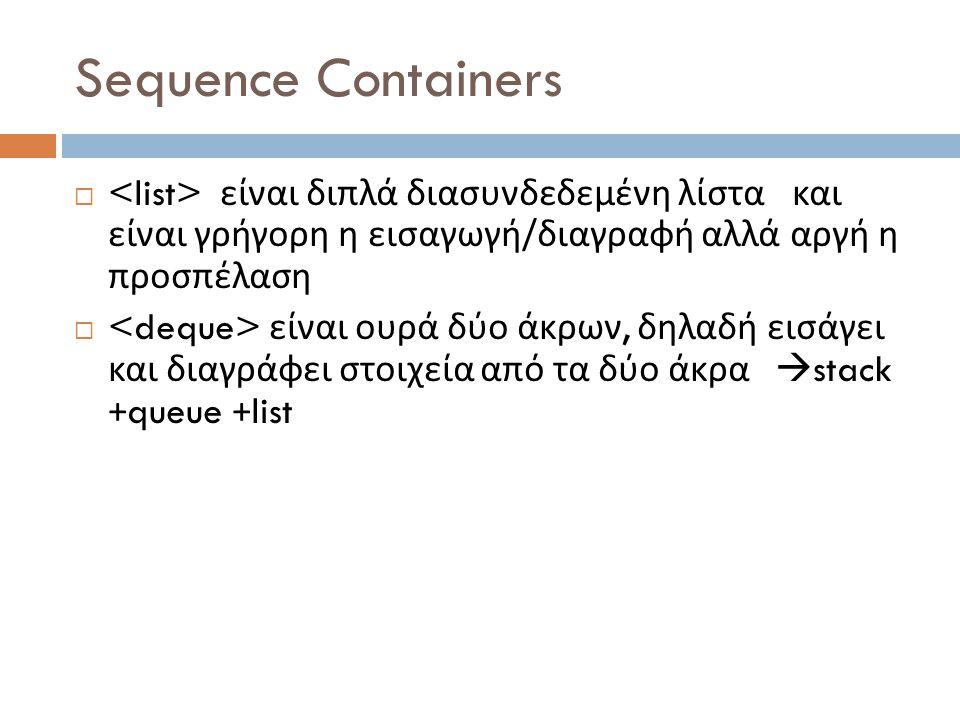 Sequence Containers  είναι διπλά διασυνδεδεμένη λίστα και είναι γρήγορη η εισαγωγή / διαγραφή αλλά αργή η προσπέλαση  είναι ουρά δύο άκρων, δηλαδή εισάγει και διαγράφει στοιχεία από τα δύο άκρα  stack +queue +list