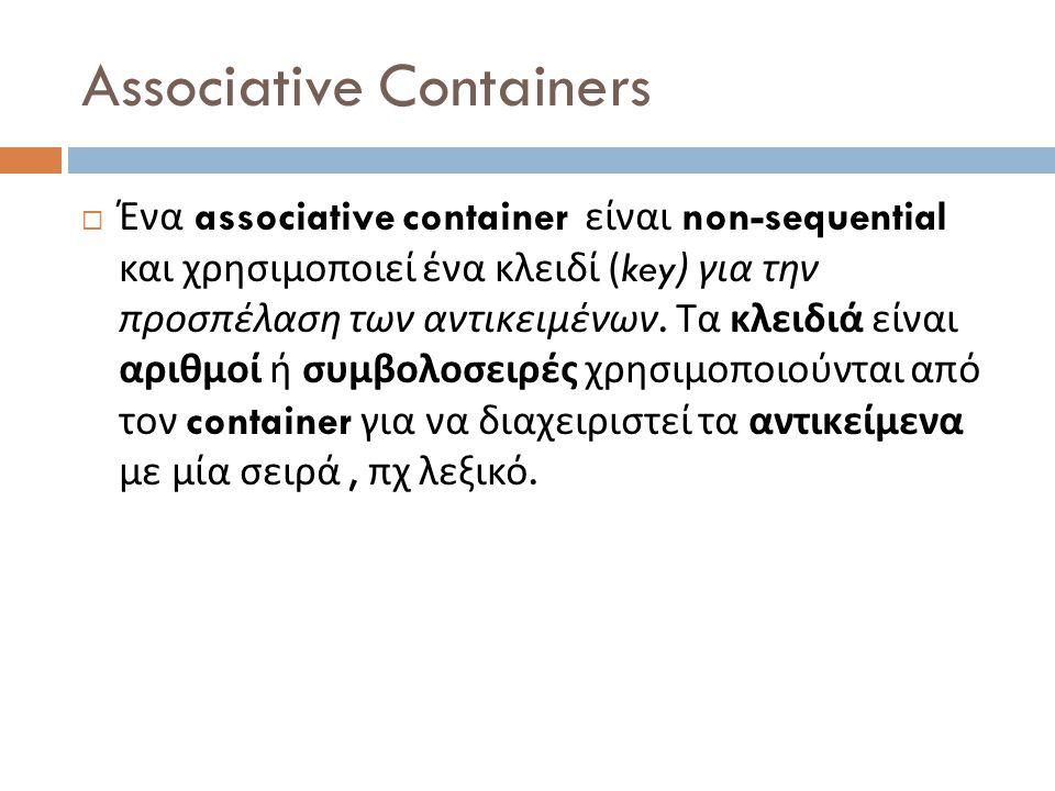Associative Containers  Ένα associative container είναι non-sequential και χρησιμοποιεί ένα κλειδί (key) για την προσπέλαση των αντικειμένων.