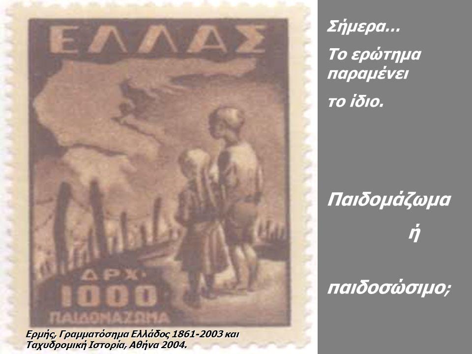 Σήμερα… Το ερώτημα παραμένει τo ίδιο. Παιδομάζωμα ή παιδοσώσιμο ; Ερμής, Γραμματόσημα Ελλάδος 1861-2003 και Ταχυδρομική Ιστορία, Αθήνα 2004.
