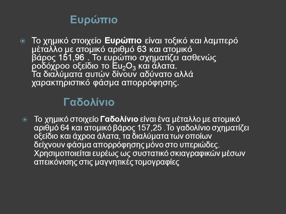 Ευρώπιο Γαδολίνιο  Το χημικό στοιχείο Ευρώπιο είναι τοξικό και λαμπερό μέταλλο με ατομικό αριθμό 63 και ατομικό βάρος 151,96. Το ευρώπιο σχηματίζει α