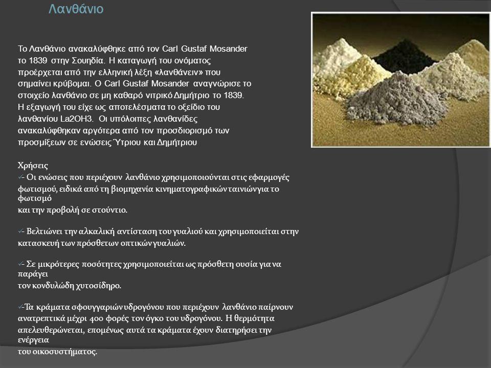 Λανθάνιο Το Λανθάνιο ανακαλύφθηκε από τον Carl Gustaf Mosander το 1839 στην Σουηδία. Η καταγωγή του ονόματος προέρχεται από την ελληνική λέξη «λανθάνε