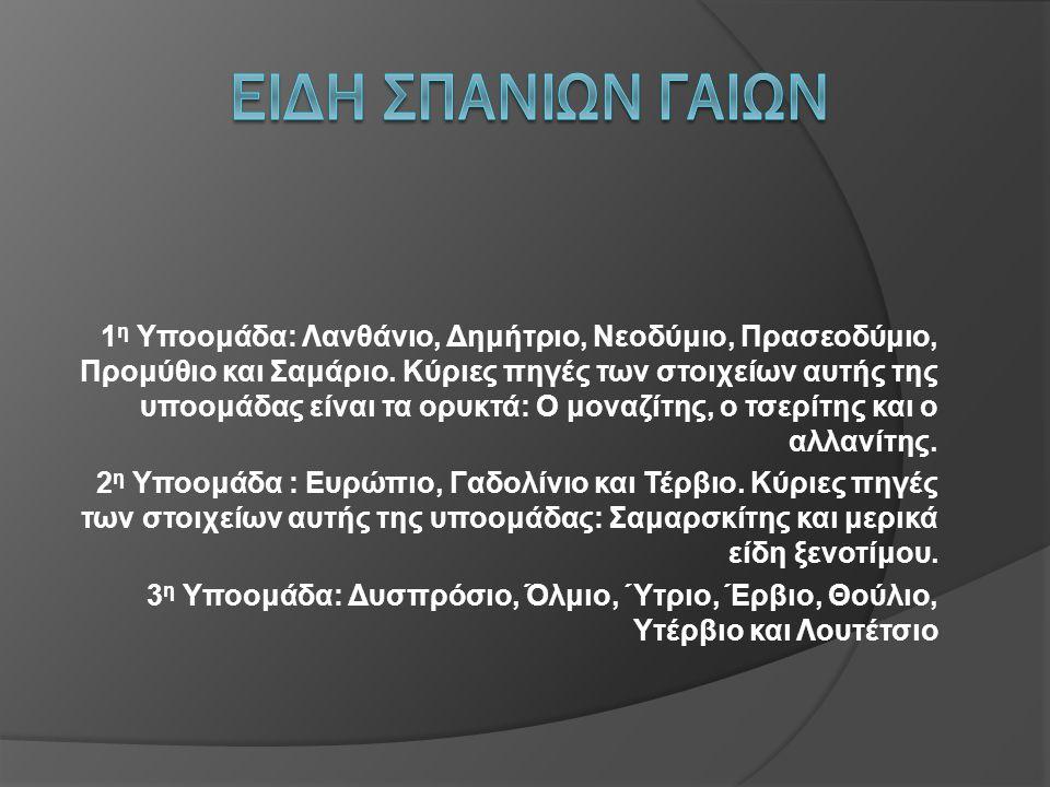 1 η Υποομάδα: Λανθάνιο, Δημήτριο, Νεοδύμιο, Πρασεοδύμιο, Προμύθιο και Σαμάριο. Κύριες πηγές των στοιχείων αυτής της υποομάδας είναι τα ορυκτά: Ο μοναζ