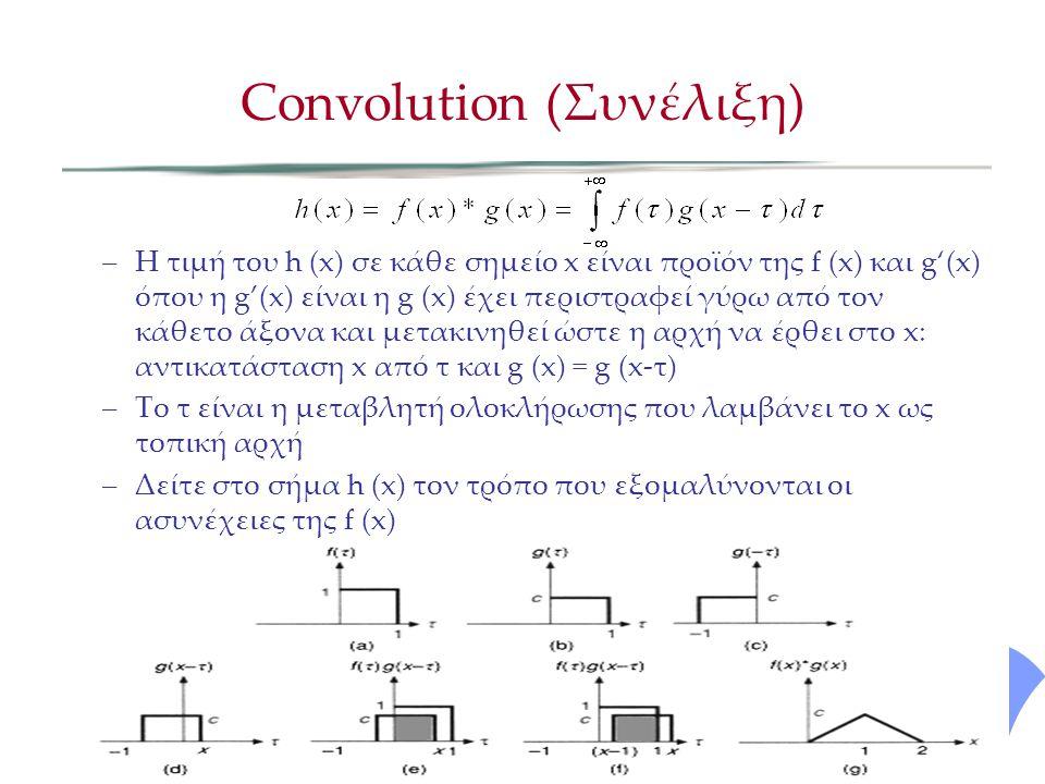 –Η τιμή του h (x) σε κάθε σημείο x είναι προϊόν της f (x) και g'(x) όπου η g'(x) είναι η g (x) έχει περιστραφεί γύρω από τον κάθετο άξονα και μετακινηθεί ώστε η αρχή να έρθει στο x: αντικατάσταση x από τ και g (x) = g (x-τ) –Το τ είναι η μεταβλητή ολοκλήρωσης που λαμβάνει το x ως τοπική αρχή –Δείτε στο σήμα h (x) τον τρόπο που εξομαλύνονται οι ασυνέχειες της f (x) Convolution (Συνέλιξη)