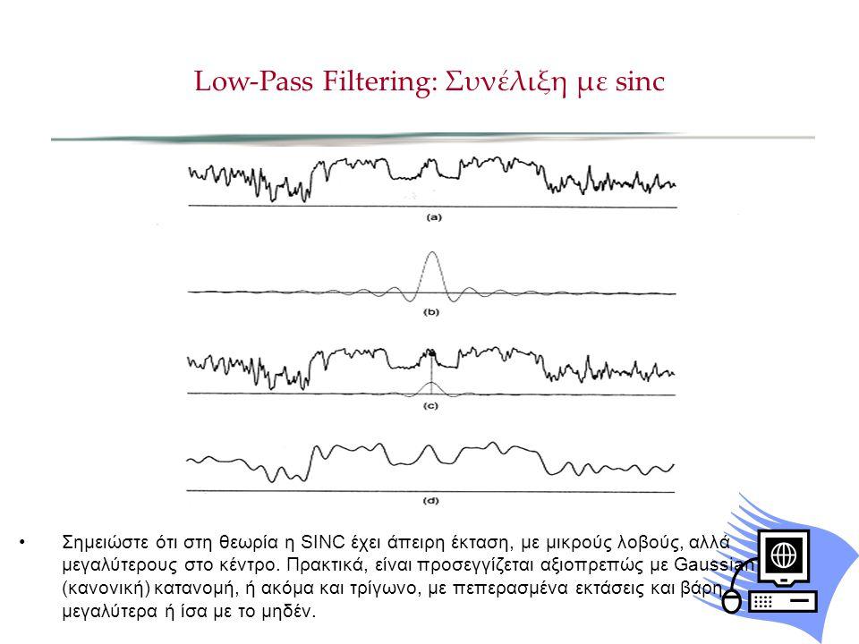 Low-Pass Filtering: Συνέλιξη με sinc Σημειώστε ότι στη θεωρία η SINC έχει άπειρη έκταση, με μικρούς λοβούς, αλλά μεγαλύτερους στο κέντρο.