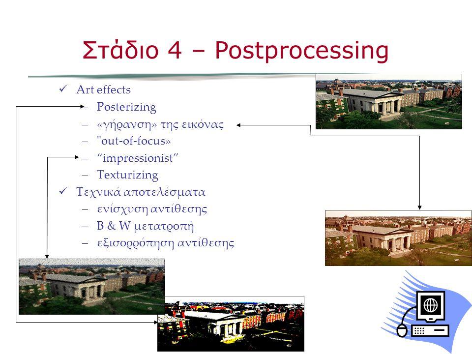 Art effects –Posterizing –«γήρανση» της εικόνας – out-of-focus» – impressionist –Texturizing Τεχνικά αποτελέσματα –ενίσχυση αντίθεσης –B & W μετατροπή –εξισορρόπηση αντίθεσης Στάδιο 4 – Postprocessing