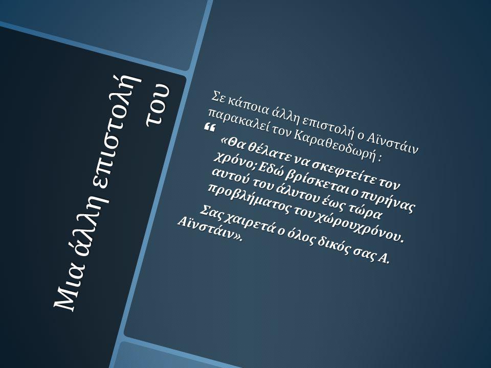 Μια άλλη επιστολή του Σε κάποια άλλη επιστολή ο Αϊνστάιν παρακαλεί τον Καραθεοδωρή :  « Θα θέλατε να σκεφτείτε τον χρόνο ; Εδώ βρίσκεται ο πυρήνας αυτού του άλυτου έως τώρα προβλήματος του χώρουχρόνου.