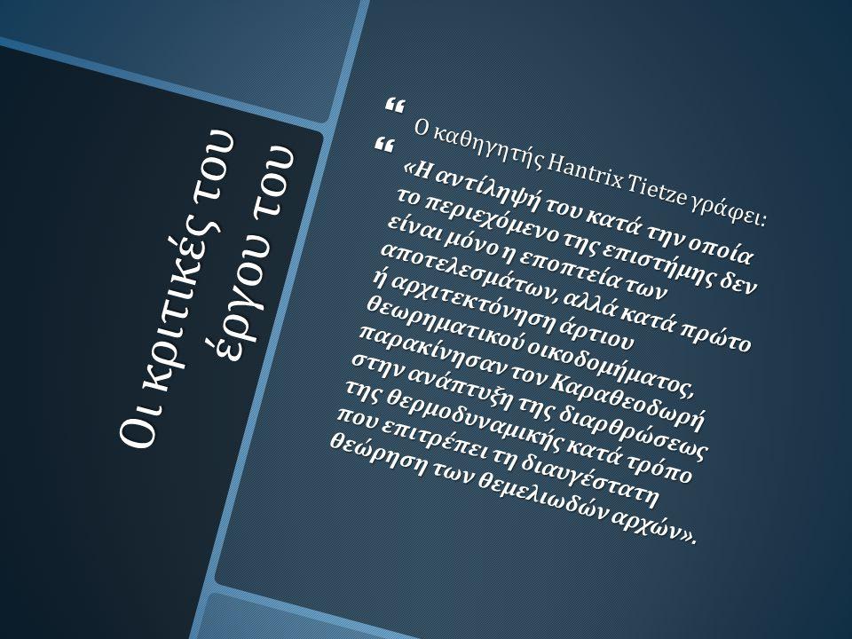 Οι κριτικές του έργου του  Ο καθηγητής Hantrix Tietze γράφει :  « Η αντίληψή του κατά την οποία το περιεχόμενο της επιστήμης δεν είναι μόνο η εποπτεία των αποτελεσμάτων, αλλά κατά πρώτο ή αρχιτεκτόνηση άρτιου θεωρηματικού οικοδομήματος, παρακίνησαν τον Καραθεοδωρή στην ανάπτυξη της διαρθρώσεως της θερμοδυναμικής κατά τρόπο που επιτρέπει τη διαυγέστατη θεώρηση των θεμελιωδών αρχών ».