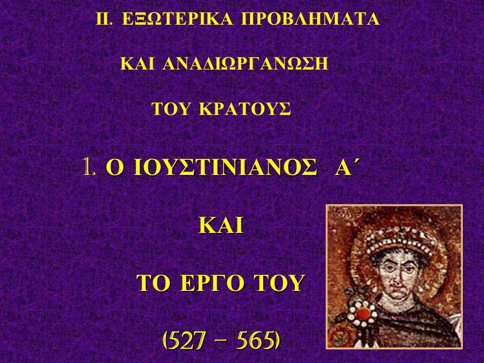 Ο ΙΟΥΣΤΙΝΙΑΝΟΣ Α΄ ΚΑΙ ΤΟ ΕΡΓΟ ΤΟΥ (527 – 565) ΙΙ. ΕΞΩΤΕΡΙΚΑ ΠΡΟΒΛΗΜΑΤΑ ΚΑΙ ΑΝΑΔΙΩΡΓΑΝΩΣΗ ΤΟΥ ΚΡΑΤΟΥΣ 1. Ο ΙΟΥΣΤΙΝΙΑΝΟΣ Α΄ ΚΑΙ ΤΟ ΕΡΓΟ ΤΟΥ (527 – 565)