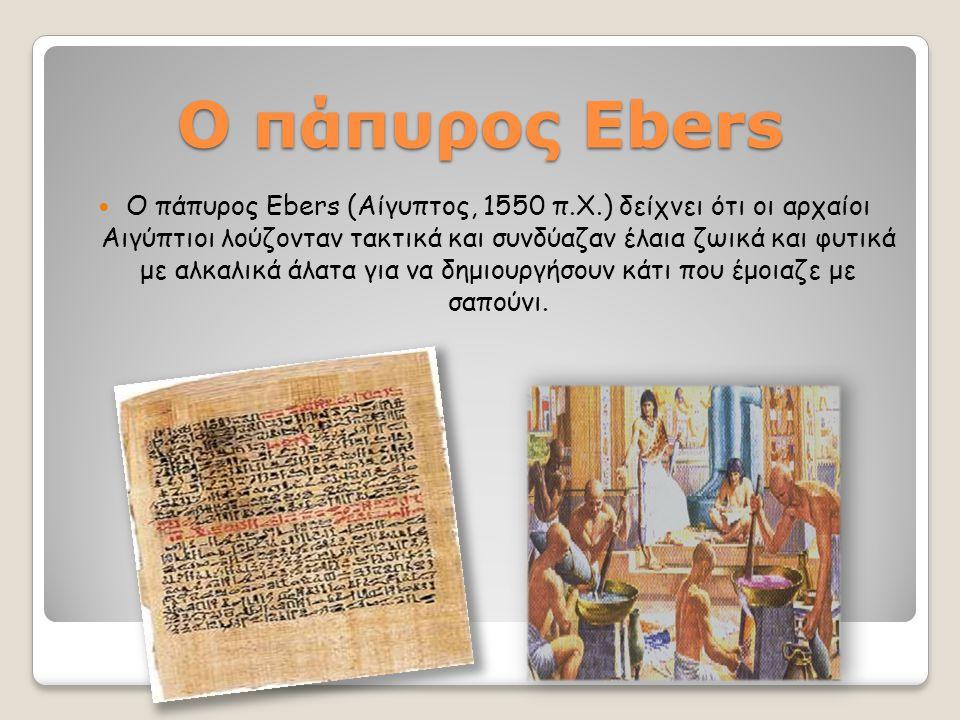Ο πάπυρος Ebers Ο πάπυρος Ebers (Αίγυπτος, 1550 π.Χ.) δείχνει ότι οι αρχαίοι Αιγύπτιοι λούζονταν τακτικά και συνδύαζαν έλαια ζωικά και φυτικά με αλκαλ