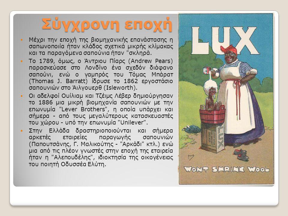 Σύγχρονη εποχή Μέχρι την εποχή της βιομηχανικής επανάστασης η σαπωνοποιία ήταν κλάδος σχετικά μικρής κλίμακας και τα παραγόμενα σαπούνια ήταν