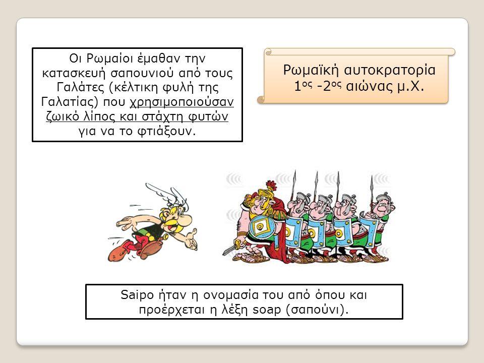 Ρωμαϊκή αυτοκρατορία 1 ος -2 ος αιώνας μ.Χ. Οι Ρωμαίοι έμαθαν την κατασκευή σαπουνιού από τους Γαλάτες (κέλτικη φυλή της Γαλατίας) που χρησιμοποιούσαν