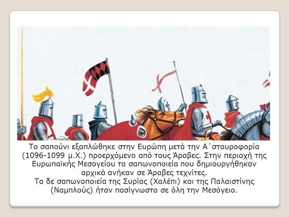 Το σαπούνι εξαπλώθηκε στην Ευρώπη μετά την Α΄σταυροφορία (1096-1099 μ.Χ.) προερχόμενο από τους Άραβες. Στην περιοχή της Ευρωπαϊκής Μεσογείου τα σαπωνο