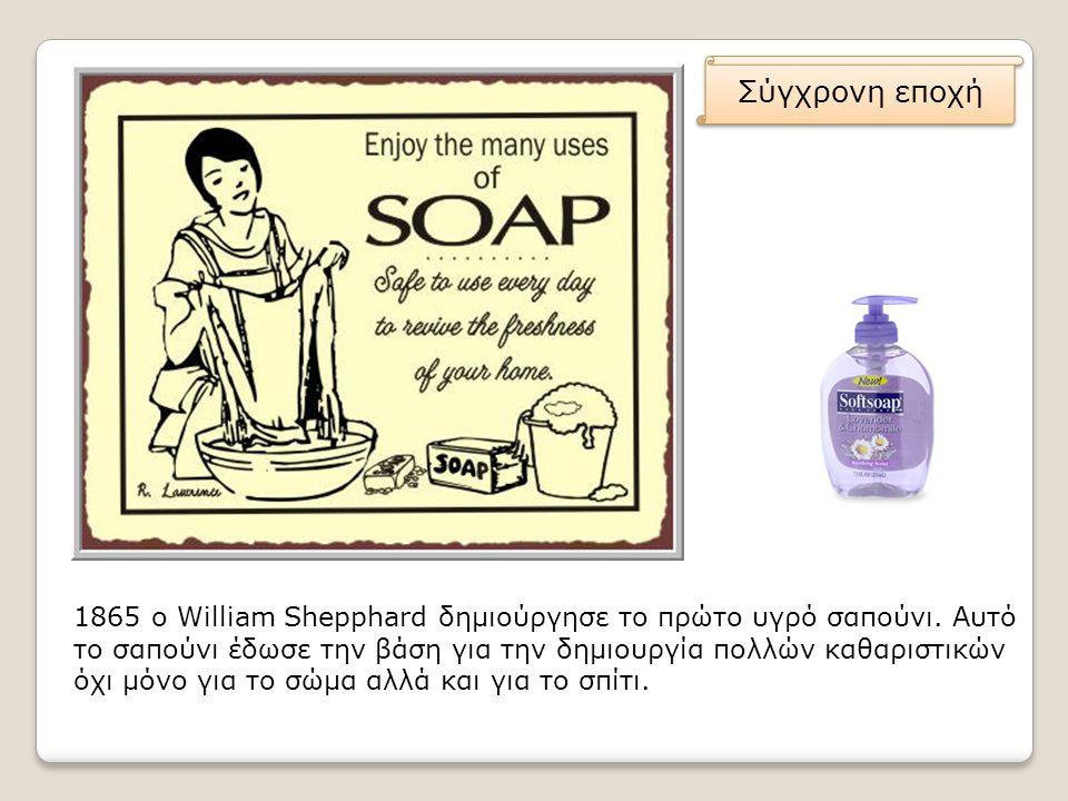 1865 ο William Shepphard δημιούργησε το πρώτο υγρό σαπούνι. Αυτό το σαπούνι έδωσε την βάση για την δημιουργία πολλών καθαριστικών όχι μόνο για το σώμα