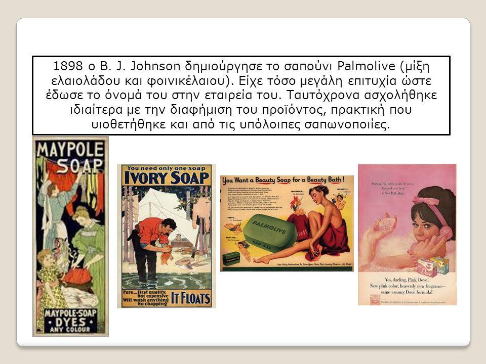 1898 ο Β. J. Johnson δημιούργησε το σαπούνι Palmolive (μίξη ελαιολάδου και φοινικέλαιου). Είχε τόσο μεγάλη επιτυχία ώστε έδωσε το όνομά του στην εταιρ
