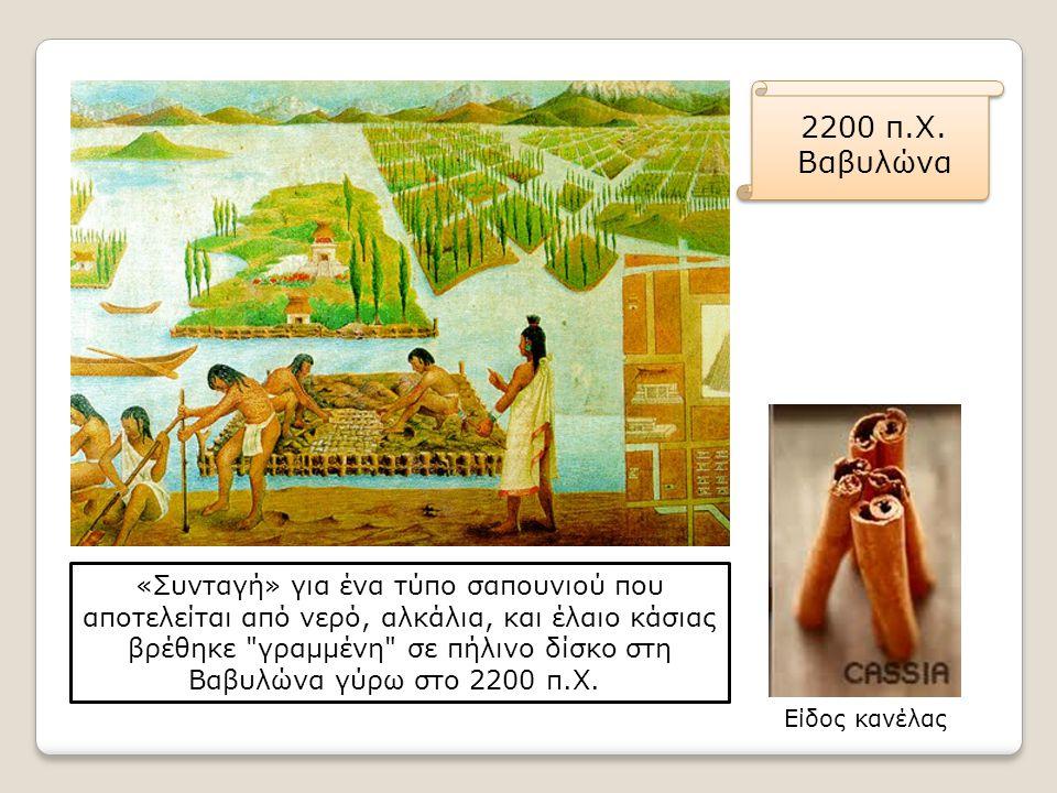 2200 π.Χ. Βαβυλώνα «Συνταγή» για ένα τύπο σαπουνιού που αποτελείται από νερό, αλκάλια, και έλαιο κάσιας βρέθηκε